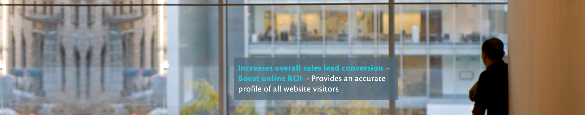 Increases overall sales lead conversion – Boost online ROI - Provides an accurate profile of all website visitors
